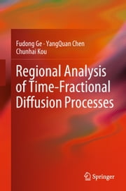 Regional Analysis of Time-Fractional Diffusion Processes ebook by Fudong Ge, YangQuan Chen, Chunhai Kou
