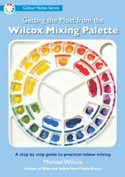 Getting the Most from the Wilcox Mixing Palette ebook by Michael Wilcox