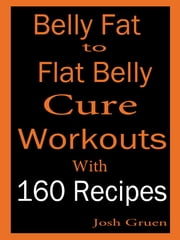 Belly Fat to Flat Belly Cure Workouts With 160 Recipes ebook by Josh Gruen
