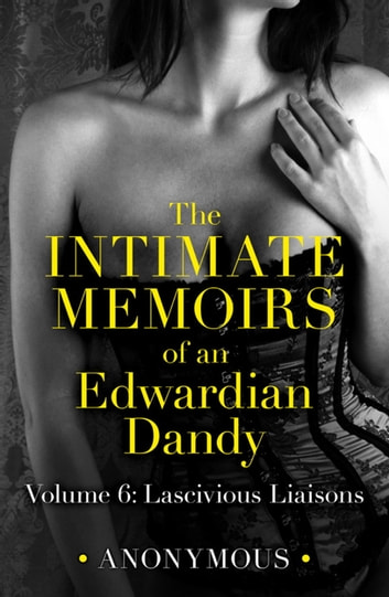 The Intimate Memoirs of an Edwardian Dandy: Volume 6 - Lascivious Liaisons ebook by Anonymous