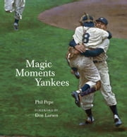 Magic Moments Yankees - Celebrating the Most Successful Franchise in Sports History ebook by Phil Pepe,Don Larsen