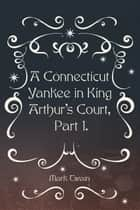A Connecticut Yankee in King Arthur's Court, Part 1. ebook by Mark Twain