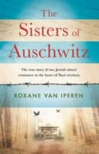 The Sisters of Auschwitz - The true story of two Jewish sisters' resistance in the heart of Nazi territory ebook by Roxane van Iperen