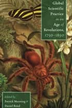 Global Scientific Practice in an Age of Revolutions, 1750-1850 ebook by Patrick Manning, Daniel Rood