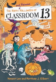 The Happy and Heinous Halloween of Classroom 13 ebook by Joelle Dreidemy, Honest Lee, Matthew J. Gilbert