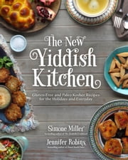 The New Yiddish Kitchen - Gluten-Free and Paleo Kosher Recipes for the Holidays and Everyday ebook by Jennifer Robins,Simone Miller