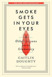 Smoke Gets in Your Eyes: And Other Lessons from the Crematory ebook by Caitlin Doughty
