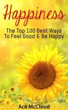 Happiness: The Top 100 Best Ways To Feel Good & Be Happy ebook by Ace McCloud