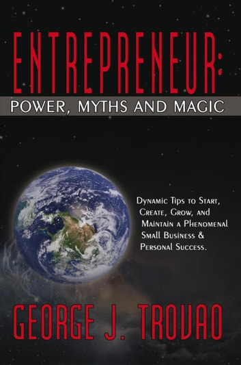 Entrepreneur: Power, Myths and Magic - Dynamic Tips to Start, Create, Grow, and Maintain a Phenomenal Small Business & Personal Success. ebook by George J. Trovao