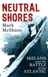 Neutral Shores: Ireland & Battle of the Atlantic in World War 2 ebook by Mark McShane