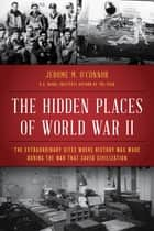 The Hidden Places of World War II - The Extraordinary Sites Where History Was Made During the War That Saved Civilization ebook by Jerome M. O'Connor