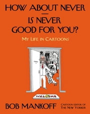 How About Never--Is Never Good for You? - My Life in Cartoons ebook by Bob Mankoff