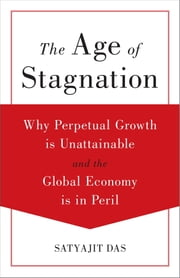 The Age of Stagnation - Why Perpetual Growth is Unattainable and the Global Economy is in Peril ebook by Das Satyajit
