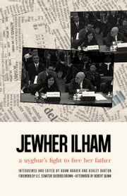 Jewher Ilham - A Uyghur's Fight To Free Her Father ebook by Jewher Ilham,Adam Braver,Ashley Barton,Sherrod Brown