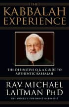 The Kabbalah Experience - The Definitive Q&A Guide to Authentic Kabbalah ebook by Rav Michael Laitman