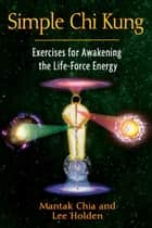 Simple Chi Kung: Exercises for Awakening the Life-Force Energy ebook by Mantak Chia,Lee Holden