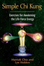 Simple Chi Kung: Exercises for Awakening the Life-Force Energy - Exercises for Awakening the Life-Force Energy ebook by Mantak Chia,Lee Holden