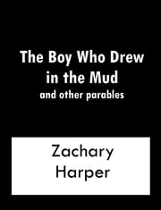 The Boy Who Drew In The Mud and other parables ebook by Zachary Harper