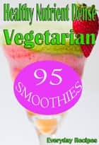 Healthy Nutrient Dense Vegetarian Smoothies ebook by Everyday Recipes