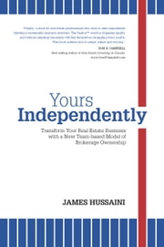 Yours Independently - Transform Your Real Estate Business with a New Team-Based Model of Brokerage Ownership ebook by James Hussaini