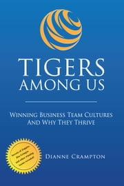 TIGERS Among Us: Winning Business Team Cultures and Why They Thrive ebook by Dianne Crampton