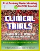 21st Century Understanding Cancer Toolkit: Complete Guide to Clinical Trials - Finding Trials, Benefits and Risks, Protocols, Drugs and Therapies, In-Depth Workbooks and Guides for Outreach ebook by Progressive Management
