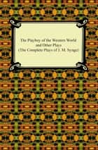 The Playboy of the Western World and Other Plays (The Complete Plays of J. M. Synge) ebook by J. M. Synge
