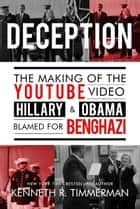 Deception - The Making of the YouTube Video Hillary and Obama Blamed for Benghazi ebook by Kenneth J. Timmerman