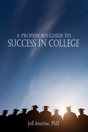 A Professor's Guide to Success in College ebook by Jeff Anstine