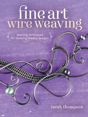 Fine Art Wire Weaving - Weaving Techniques for Stunning Jewelry Designs ebook by Sarah Thompson
