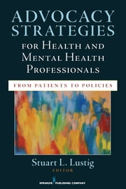 Advocacy Strategies for Health and Mental Health Professionals - From Patients to Policies ebook by Stuart Lustig MD, MPH