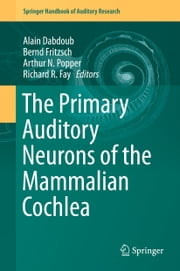 The Primary Auditory Neurons of the Mammalian Cochlea ebook by Alain Dabdoub,Bernd Fritzsch,Arthur N. Popper,Richard R. Fay