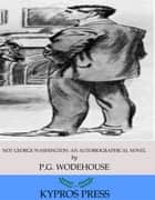 Not George Washington: An Autobiographical Novel ebook by P.G. Wodehouse
