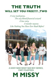 THE TRUTH WILL SET YOUR FREE????, TWO - The sissy maid genus, The sexy blond financial wizard, A love story, A murder mystery. ebook by M MISSY