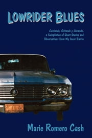 Lowrider Blues - Cantando, Gritando, y Llorando, a Compilation of Short Stories and Observations from My Inner Barrio ebook by Marie Romero Cash