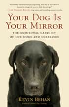 Your Dog Is Your Mirror - The Emotional Capacity of Our Dogs and Ourselves ebook by Kevin Behan
