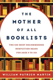 The Mother of All Booklists - The 500 Most Recommended Nonfiction Reads for Ages 3 to 103 ebook by William Patrick Martin
