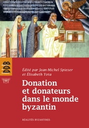 Donation et donateurs dans le monde byzantin - Actes du colloque international de l'Université de Fribourg, 13-15 mars 2008 ebook by Jean-Michel Spieser,Elisabeth Yota,Collectif