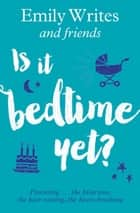Is it Bedtime Yet? - Parenting ... the Hilarious, the Hair-raising, the Heart-breaking ebook by Emily Writes