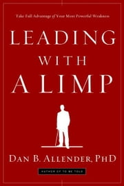 Leading with a Limp - Take Full Advantage of Your Most Powerful Weakness ebook by Dan B. Allender