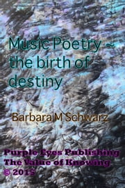 Music Poetry: The Birth Of Destiny ebook by Barbara M Schwarz