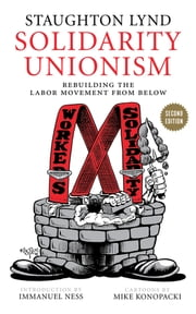 Solidarity Unionism - Rebuilding the Labor Movement from Below ebook by Staughton Lynd,Immanuel Ness,Mike Konopacki