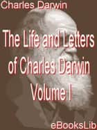 The Life and Letters of Charles Darwin - Volume I ebook by Charles Darwin