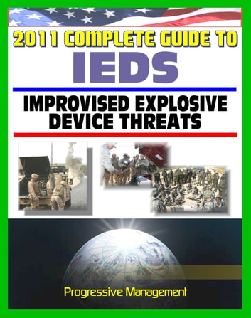 2011 Complete Guide to IEDs: Improvised Explosive Devices: Enemy Tactics, Roadside Bombs, Counter-IED Targeting, Defeat the Device, Programs, Technologies, Afghanistan, Iraq, JIEDDO ebook by Progressive Management