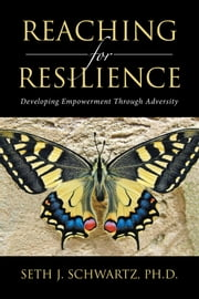 Reaching for Resilience: - Developing Empowerment Through Adversity ebook by Seth J. Schwartz Ph.D.