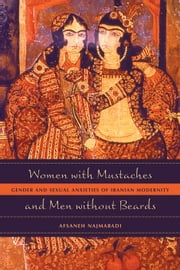 Women with Mustaches and Men without Beards: Gender and Sexual Anxieties of Iranian Modernity ebook by Najmabadi, Afsaneh