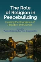 The Role of Religion in Peacebuilding - Crossing the Boundaries of Prejudice and Distrust ebook by Pauline Kollontai, Sue Yore, Sebastian Kim,...