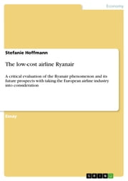The low-cost airline Ryanair - A critical evaluation of the Ryanair phenomenon and its future prospects with taking the European airline industry into consideration ebook by Stefanie Hoffmann