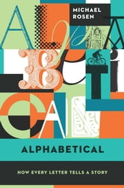Alphabetical - How Every Letter Tells a Story ebook by Michael  Rosen