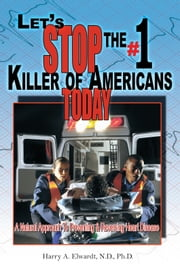 Let's Stop The #1 Killer Of Americans Today - A Natural Approach To Preventing & Reversing Heart Disease ebook by Harry A. Elwardt , N.D., Ph.D.